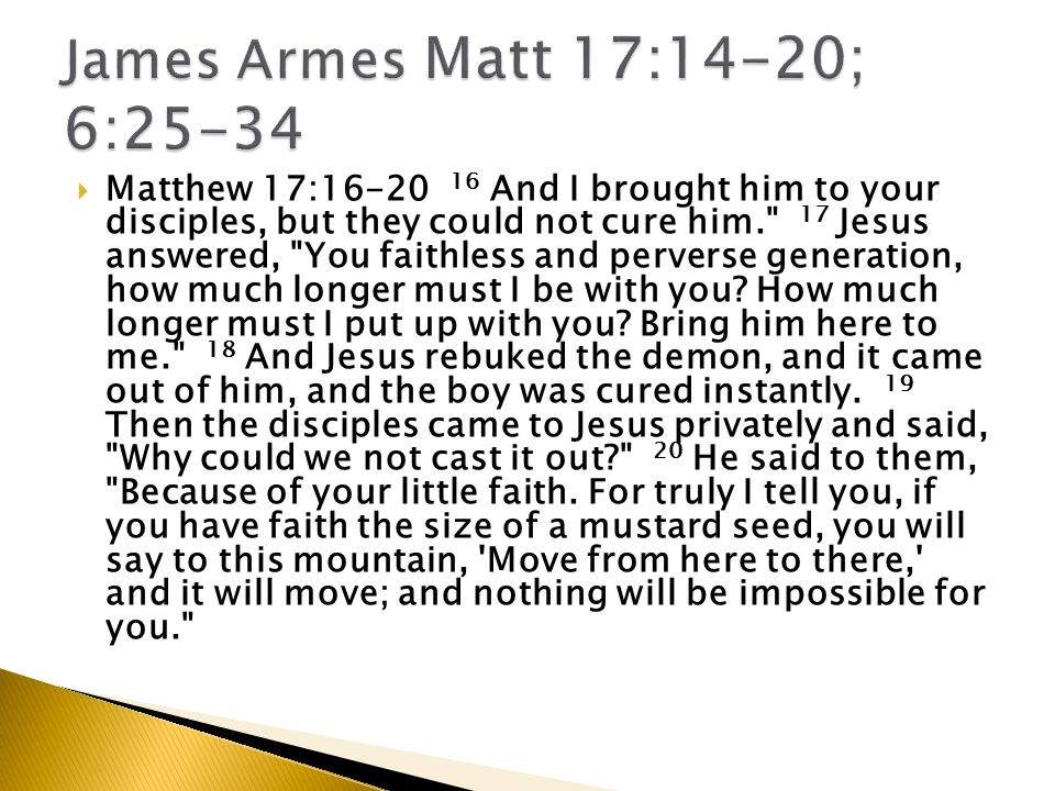  Matthew 17:16-20 16 And I brought him to your disciples, but they could not cure him. 17 Jesus answered, You faithless and perverse generation, how much longer must I be with you.