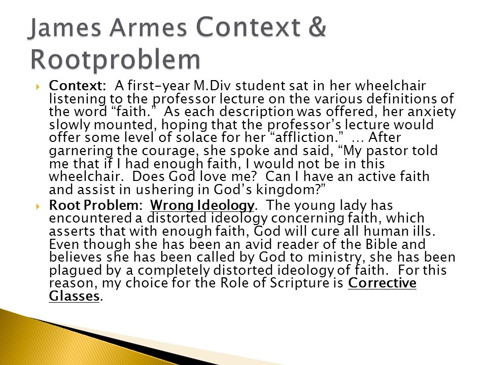  Context: A first-year M.Div student sat in her wheelchair listening to the professor lecture on the various definitions of the word faith. As each description was offered, her anxiety slowly mounted, hoping that the professor's lecture would offer some level of solace for her affliction. … After garnering the courage, she spoke and said, My pastor told me that if I had enough faith, I would not be in this wheelchair.