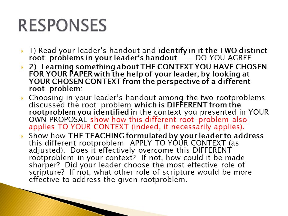  1) Read your leader's handout and identify in it the TWO distinct root-problems in your leader's handout … DO YOU AGREE  2) Learning something about THE CONTEXT YOU HAVE CHOSEN FOR YOUR PAPER with the help of your leader, by looking at YOUR CHOSEN CONTEXT from the perspective of a different root-problem:  Choosing in your leader's handout among the two rootproblems discussed the root-problem which is DIFFERENT from the rootproblem you identified in the context you presented in YOUR OWN PROPOSAL show how this different root-problem also applies TO YOUR CONTEXT (indeed, it necessarily applies).