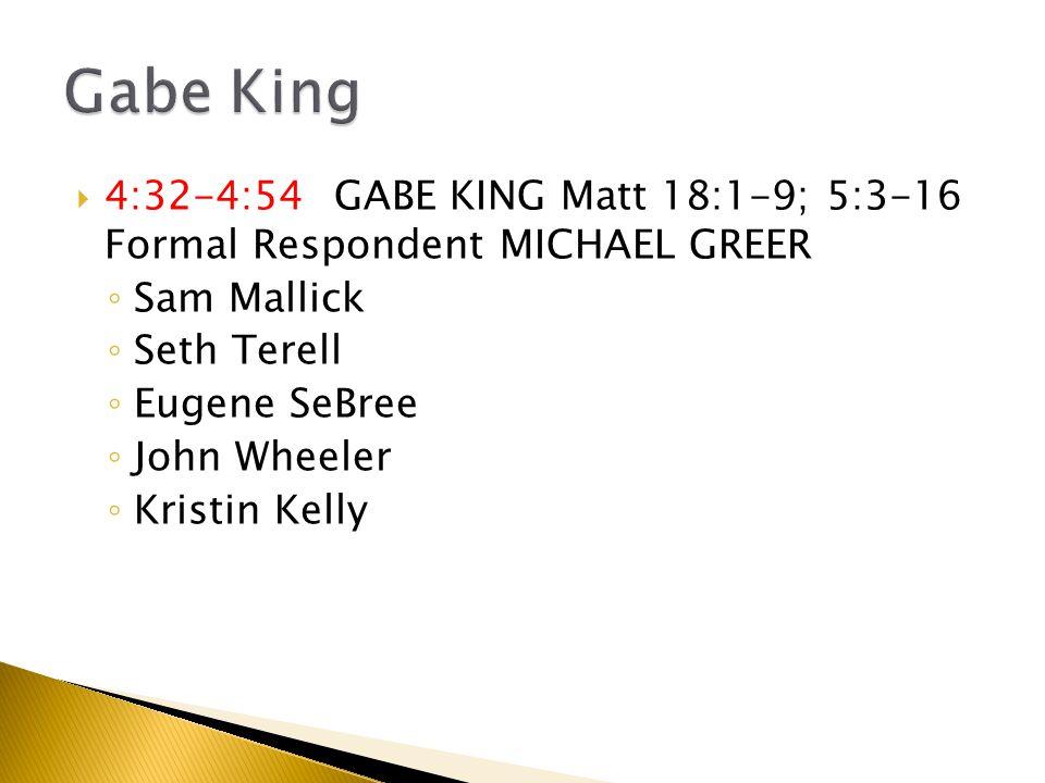  4:32-4:54 GABE KING Matt 18:1-9; 5:3-16 Formal Respondent MICHAEL GREER ◦ Sam Mallick ◦ Seth Terell ◦ Eugene SeBree ◦ John Wheeler ◦ Kristin Kelly