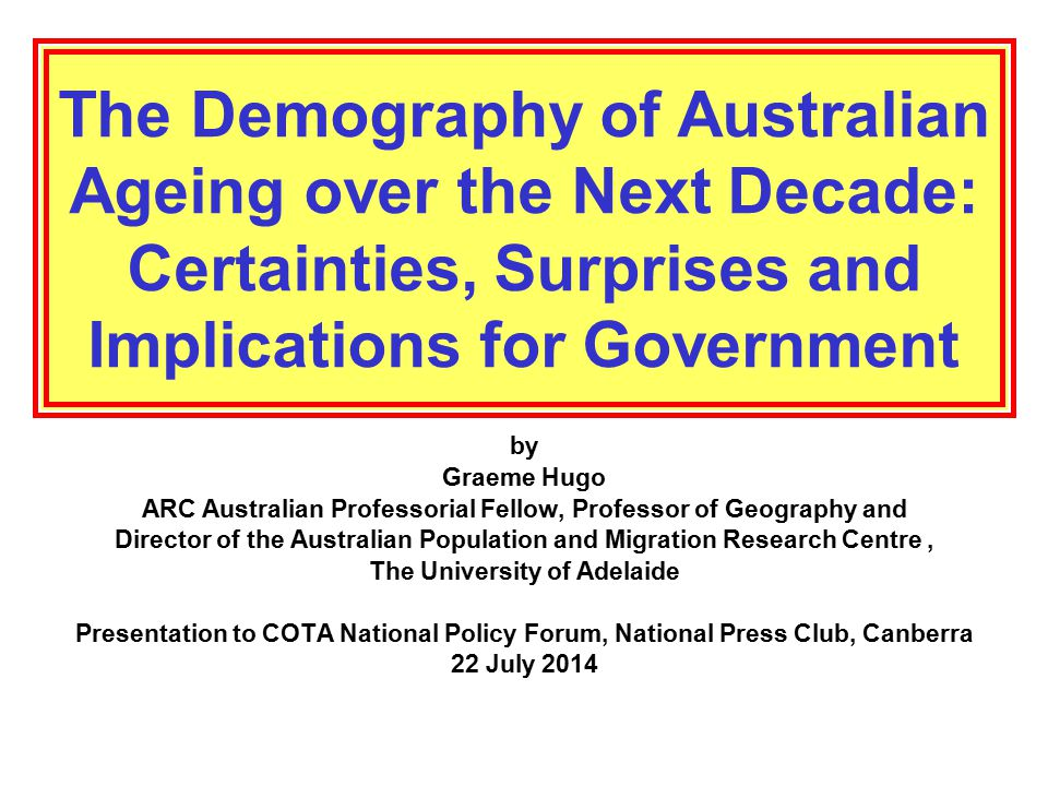 The Demography of Australian Ageing over the Next Decade: Certainties, Surprises and Implications for Government by Graeme Hugo ARC Australian Professorial Fellow, Professor of Geography and Director of the Australian Population and Migration Research Centre, The University of Adelaide Presentation to COTA National Policy Forum, National Press Club, Canberra 22 July 2014