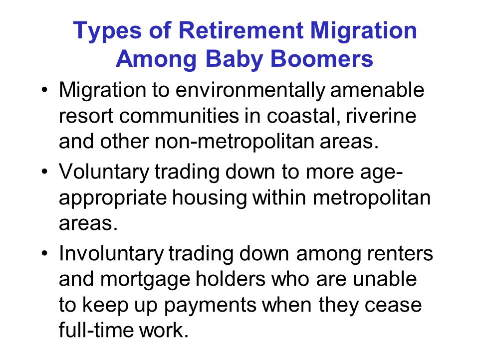 Types of Retirement Migration Among Baby Boomers Migration to environmentally amenable resort communities in coastal, riverine and other non-metropolitan areas.