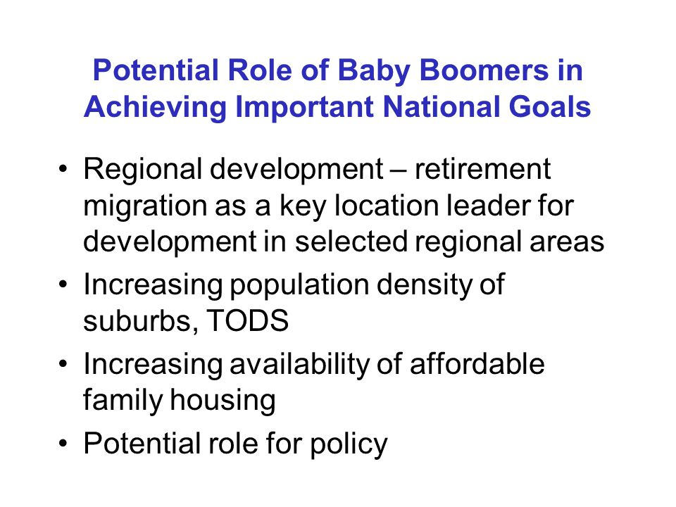 Potential Role of Baby Boomers in Achieving Important National Goals Regional development – retirement migration as a key location leader for development in selected regional areas Increasing population density of suburbs, TODS Increasing availability of affordable family housing Potential role for policy