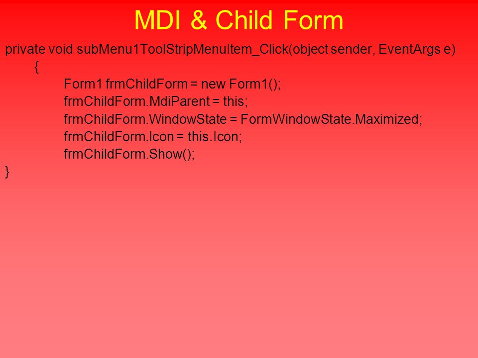 private void subMenu1ToolStripMenuItem_Click(object sender, EventArgs e) { Form1 frmChildForm = new Form1(); frmChildForm.MdiParent = this; frmChildForm.WindowState = FormWindowState.Maximized; frmChildForm.Icon = this.Icon; frmChildForm.Show(); }