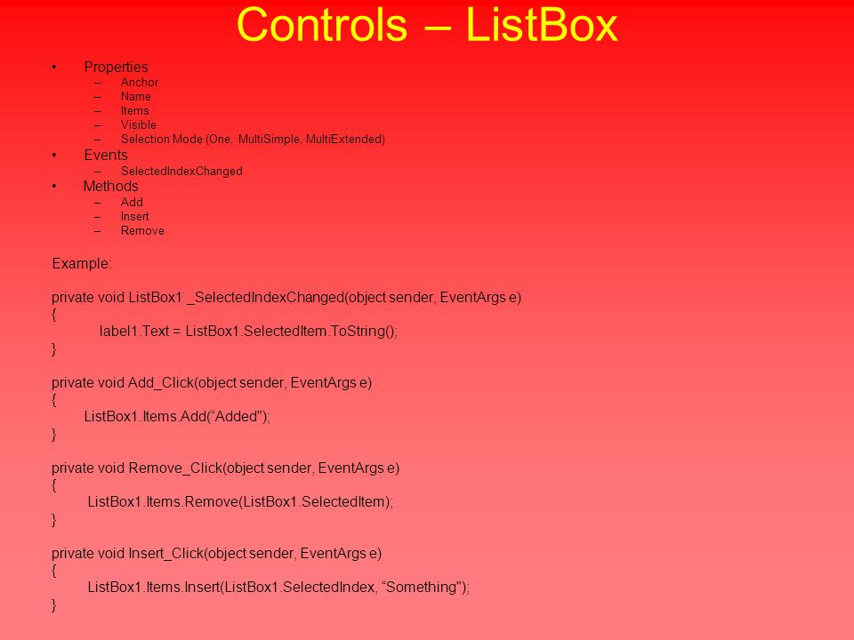 Controls – ListBox Properties –Anchor –Name –Items –Visible –Selection Mode (One, MultiSimple, MultiExtended) Events –SelectedIndexChanged Methods –Add –Insert –Remove Example: private void ListBox1 _SelectedIndexChanged(object sender, EventArgs e) { label1.Text = ListBox1.SelectedItem.ToString(); } private void Add_Click(object sender, EventArgs e) { ListBox1.Items.Add( Added ); } private void Remove_Click(object sender, EventArgs e) { ListBox1.Items.Remove(ListBox1.SelectedItem); } private void Insert_Click(object sender, EventArgs e) { ListBox1.Items.Insert(ListBox1.SelectedIndex, Something ); }