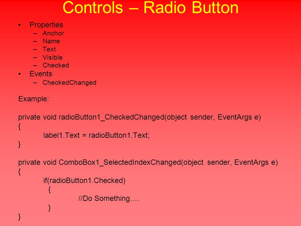 Controls – Radio Button Properties –Anchor –Name –Text –Visible –Checked Events –CheckedChanged Example: private void radioButton1_CheckedChanged(object sender, EventArgs e) { label1.Text = radioButton1.Text; } private void ComboBox1_SelectedIndexChanged(object sender, EventArgs e) { if(radioButton1.Checked) { //Do Something….