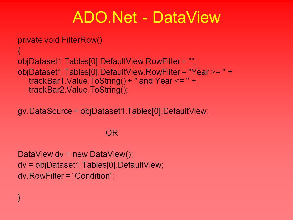 ADO.Net - DataView private void FilterRow() { objDataset1.Tables[0].DefaultView.RowFilter = ; objDataset1.Tables[0].DefaultView.RowFilter = Year >= + trackBar1.Value.ToString() + and Year <= + trackBar2.Value.ToString(); gv.DataSource = objDataset1.Tables[0].DefaultView; OR DataView dv = new DataView(); dv = objDataset1.Tables[0].DefaultView; dv.RowFilter = Condition ; }