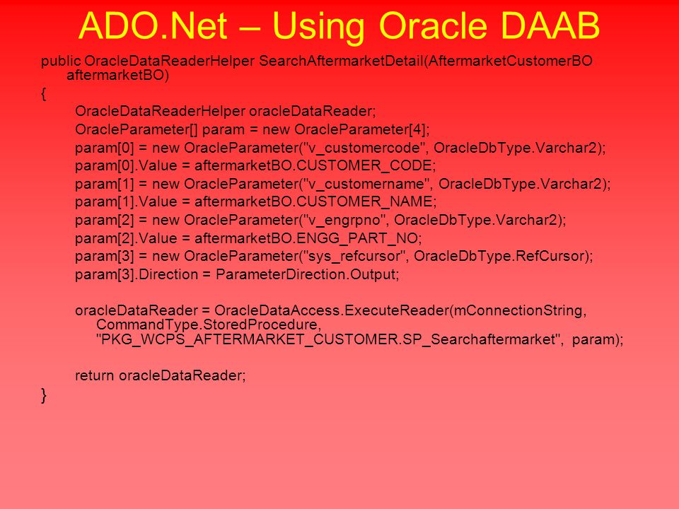 ADO.Net – Using Oracle DAAB public OracleDataReaderHelper SearchAftermarketDetail(AftermarketCustomerBO aftermarketBO) { OracleDataReaderHelper oracleDataReader; OracleParameter[] param = new OracleParameter[4]; param[0] = new OracleParameter( v_customercode , OracleDbType.Varchar2); param[0].Value = aftermarketBO.CUSTOMER_CODE; param[1] = new OracleParameter( v_customername , OracleDbType.Varchar2); param[1].Value = aftermarketBO.CUSTOMER_NAME; param[2] = new OracleParameter( v_engrpno , OracleDbType.Varchar2); param[2].Value = aftermarketBO.ENGG_PART_NO; param[3] = new OracleParameter( sys_refcursor , OracleDbType.RefCursor); param[3].Direction = ParameterDirection.Output; oracleDataReader = OracleDataAccess.ExecuteReader(mConnectionString, CommandType.StoredProcedure, PKG_WCPS_AFTERMARKET_CUSTOMER.SP_Searchaftermarket , param); return oracleDataReader; }