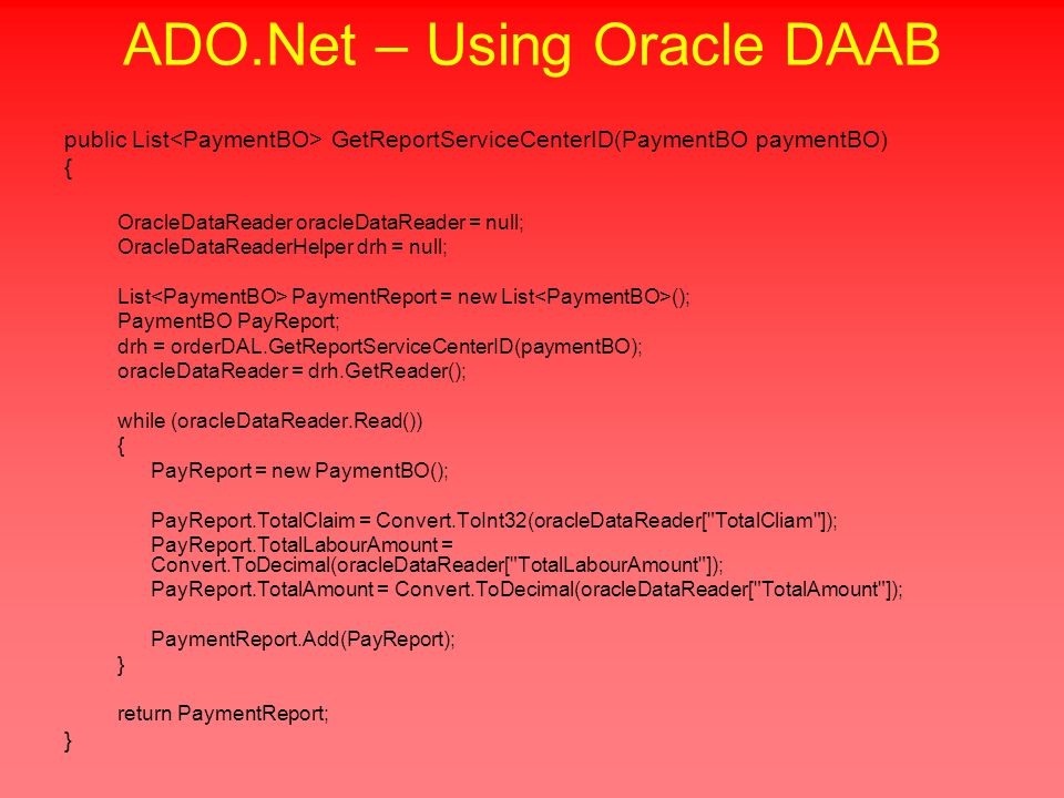 ADO.Net – Using Oracle DAAB public List GetReportServiceCenterID(PaymentBO paymentBO) { OracleDataReader oracleDataReader = null; OracleDataReaderHelper drh = null; List PaymentReport = new List (); PaymentBO PayReport; drh = orderDAL.GetReportServiceCenterID(paymentBO); oracleDataReader = drh.GetReader(); while (oracleDataReader.Read()) { PayReport = new PaymentBO(); PayReport.TotalClaim = Convert.ToInt32(oracleDataReader[ TotalCliam ]); PayReport.TotalLabourAmount = Convert.ToDecimal(oracleDataReader[ TotalLabourAmount ]); PayReport.TotalAmount = Convert.ToDecimal(oracleDataReader[ TotalAmount ]); PaymentReport.Add(PayReport); } return PaymentReport; }