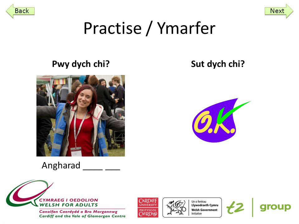 Practise / Ymarfer Practise answering the two questions we have learned so far, using the following pictures to answer… Next Back