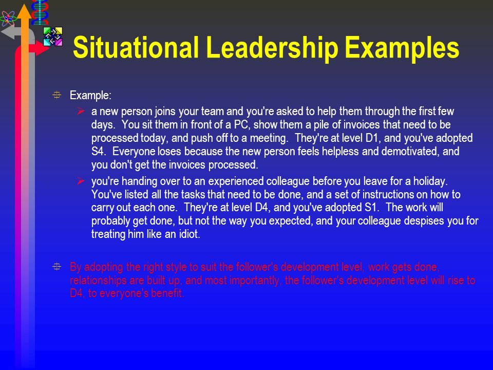 Situational Leadership Examples °Example:  a new person joins your team and you're asked to help them through the first few days. You sit them in fro