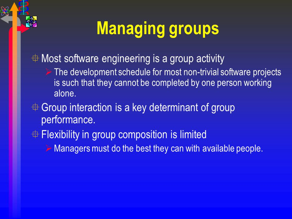 Managing groups °Most software engineering is a group activity  The development schedule for most non-trivial software projects is such that they can
