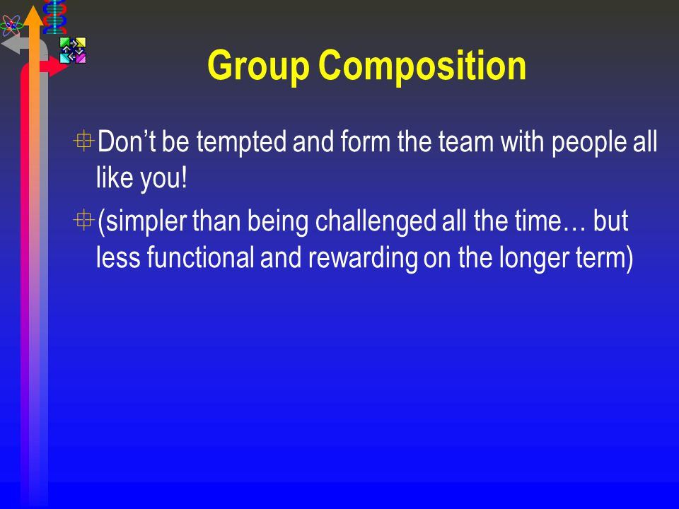 Group Composition °Don't be tempted and form the team with people all like you! °(simpler than being challenged all the time… but less functional and
