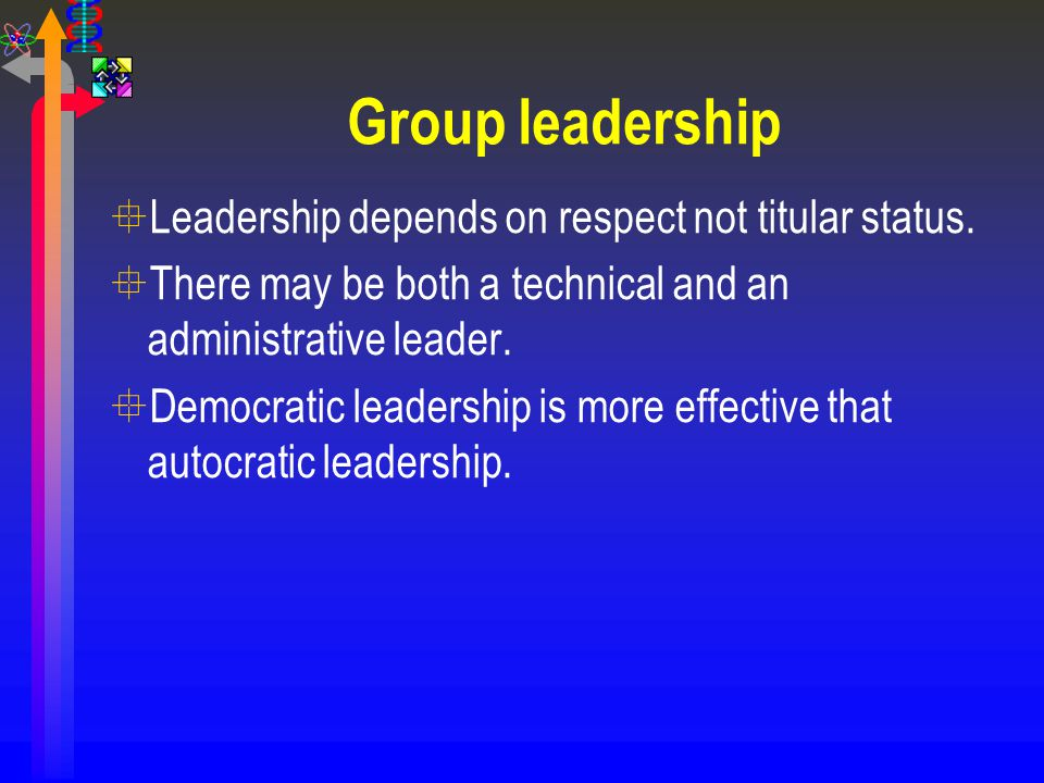 °Leadership depends on respect not titular status. °There may be both a technical and an administrative leader. °Democratic leadership is more effecti