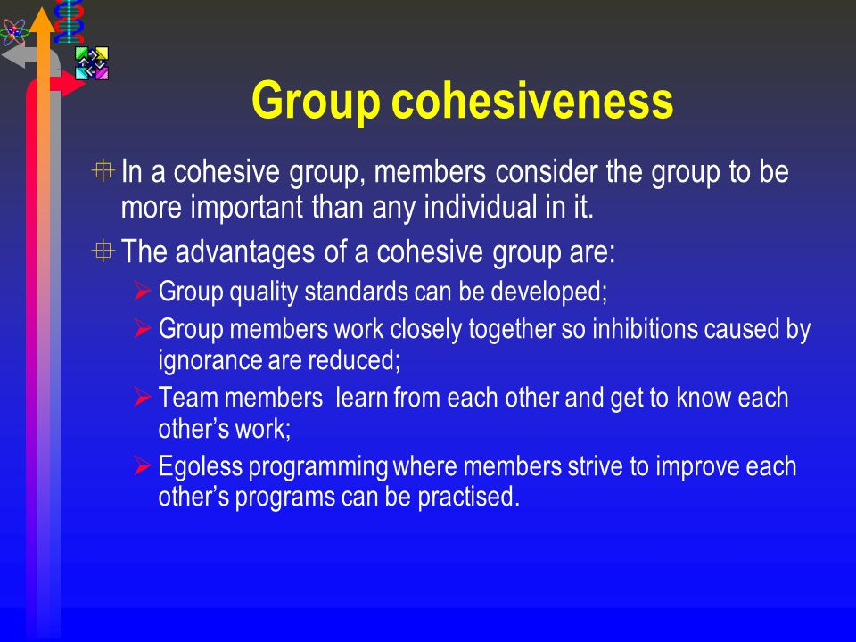 Group cohesiveness °In a cohesive group, members consider the group to be more important than any individual in it. °The advantages of a cohesive grou