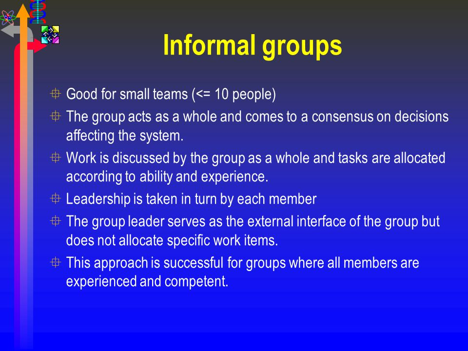 Informal groups °Good for small teams (<= 10 people) °The group acts as a whole and comes to a consensus on decisions affecting the system. °Work is d