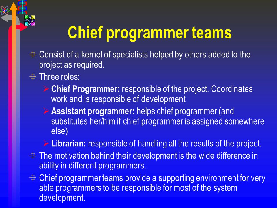 Chief programmer teams °Consist of a kernel of specialists helped by others added to the project as required. °Three roles:  Chief Programmer: respon