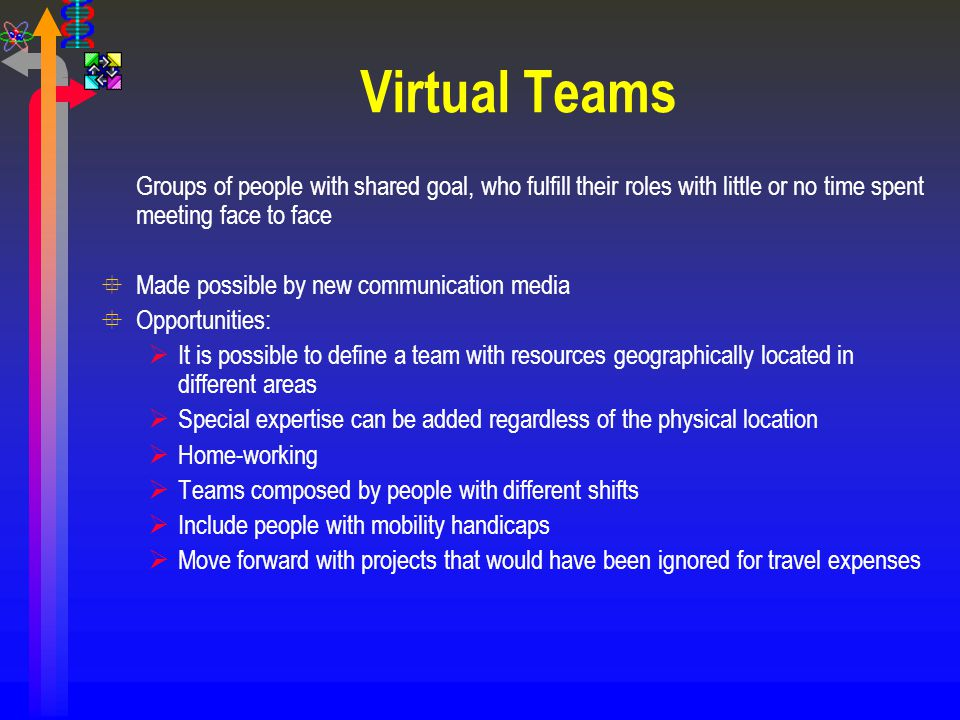 Virtual Teams Groups of people with shared goal, who fulfill their roles with little or no time spent meeting face to face °Made possible by new commu