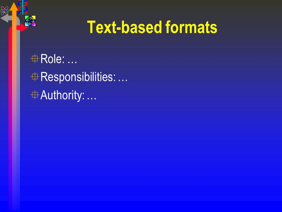 Text-based formats °Role: … °Responsibilities: … °Authority: …