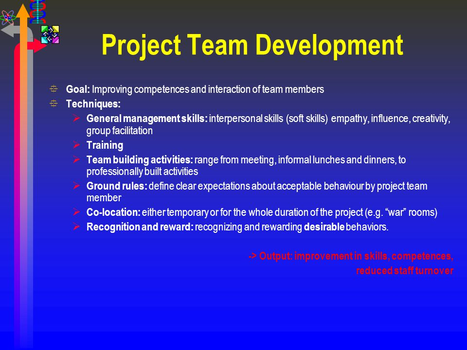 Project Team Development ° Goal: Improving competences and interaction of team members ° Techniques:  General management skills: interpersonal skills