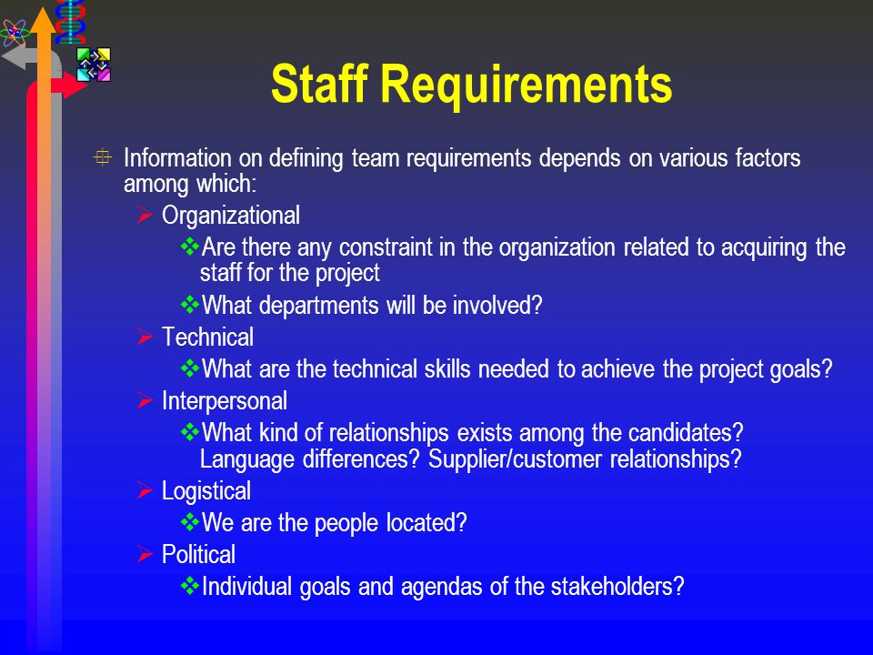 Staff Requirements °Information on defining team requirements depends on various factors among which:  Organizational  Are there any constraint in t