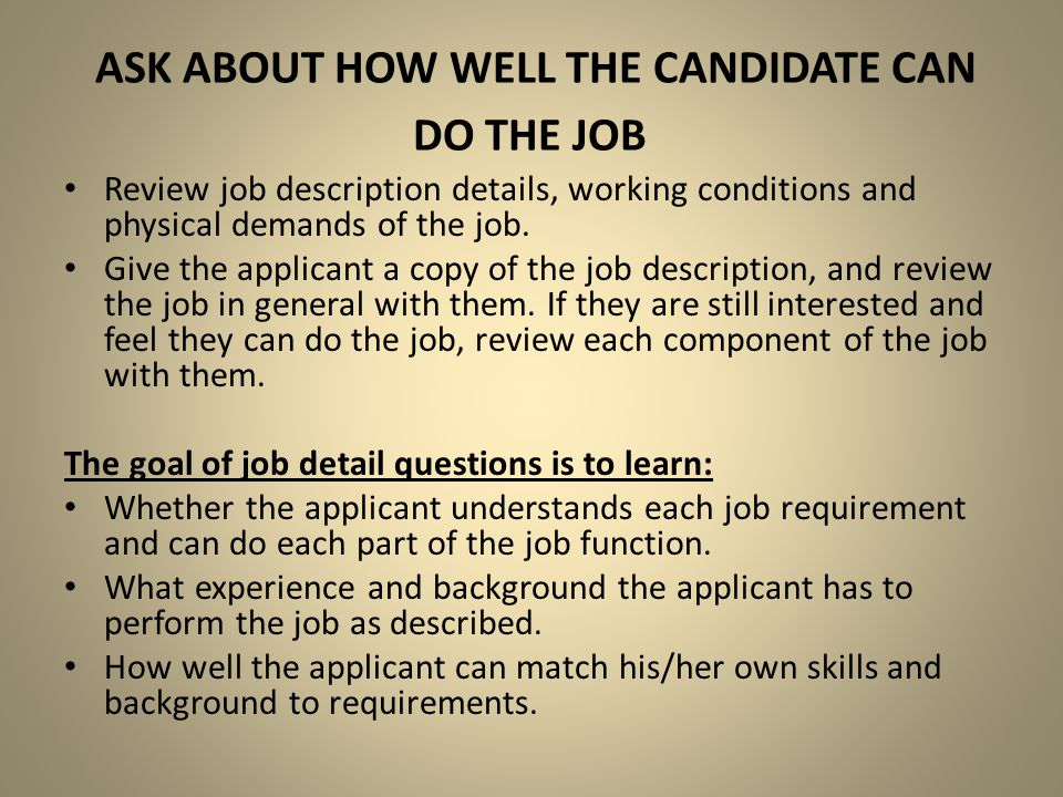 ASK ABOUT HOW WELL THE CANDIDATE CAN DO THE JOB Review job description details, working conditions and physical demands of the job. Give the applicant