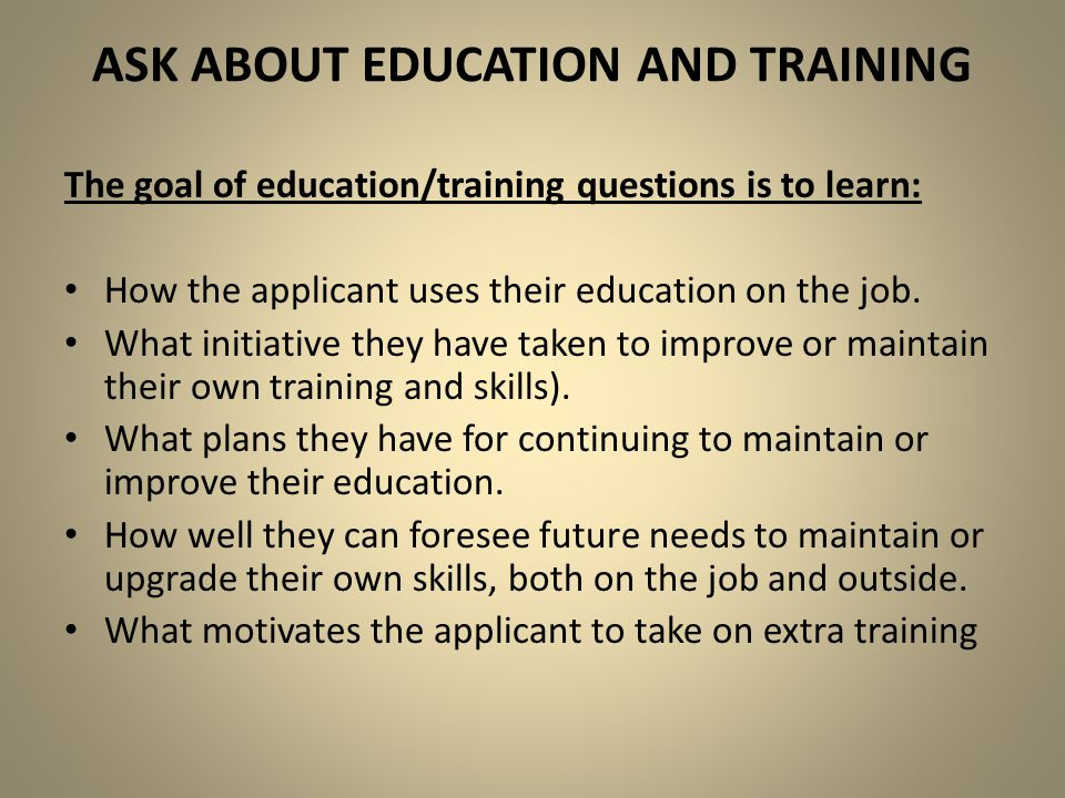 ASK ABOUT EDUCATION AND TRAINING The goal of education/training questions is to learn: How the applicant uses their education on the job. What initiat