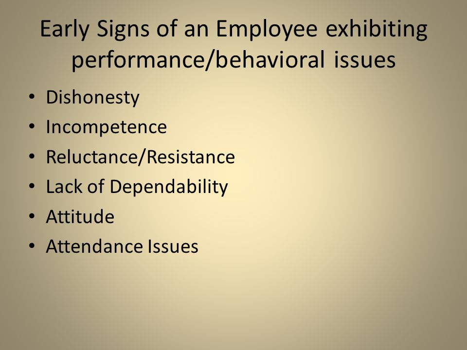 Early Signs of an Employee exhibiting performance/behavioral issues Dishonesty Incompetence Reluctance/Resistance Lack of Dependability Attitude Atten