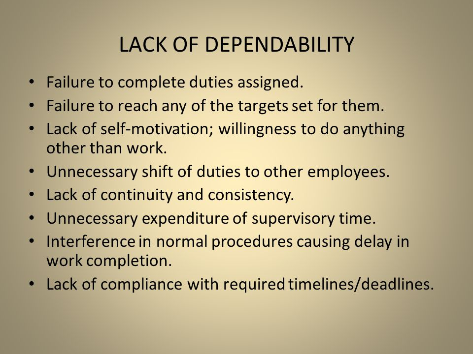 LACK OF DEPENDABILITY Failure to complete duties assigned. Failure to reach any of the targets set for them. Lack of self-motivation; willingness to d
