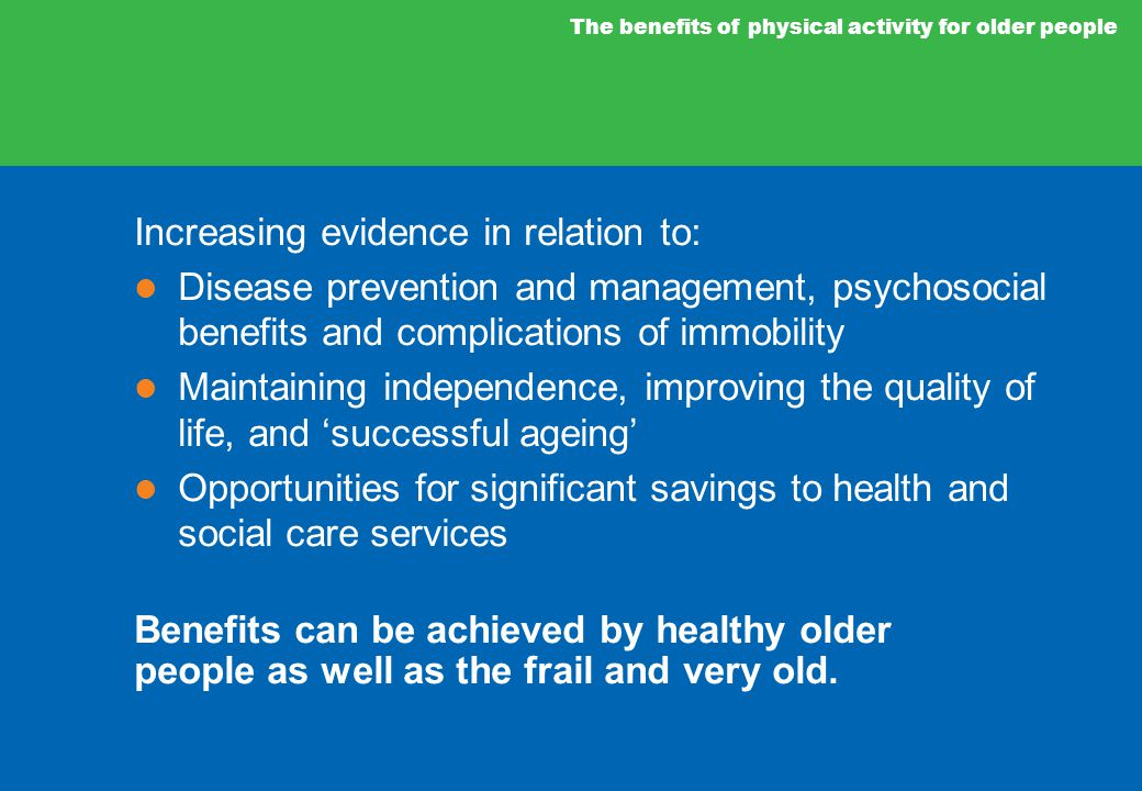 Increasing evidence in relation to: Disease prevention and management, psychosocial benefits and complications of immobility Maintaining independence, improving the quality of life, and 'successful ageing' Opportunities for significant savings to health and social care services Benefits can be achieved by healthy older people as well as the frail and very old.