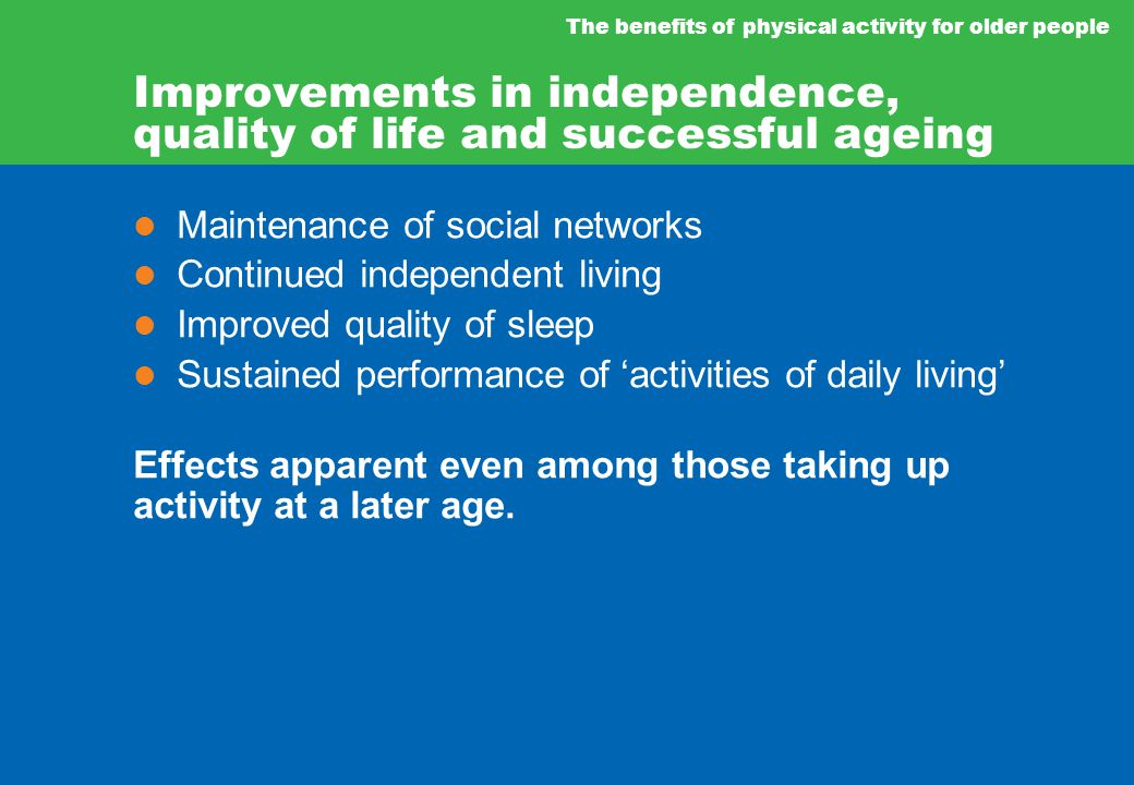 The benefits of physical activity for older people Maintenance of social networks Continued independent living Improved quality of sleep Sustained performance of 'activities of daily living' Effects apparent even among those taking up activity at a later age.