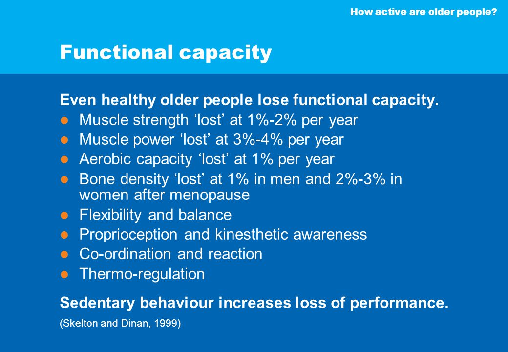 How active are older people? Functional capacity Even healthy older people lose functional capacity. Muscle strength 'lost' at 1%-2% per year Muscle p