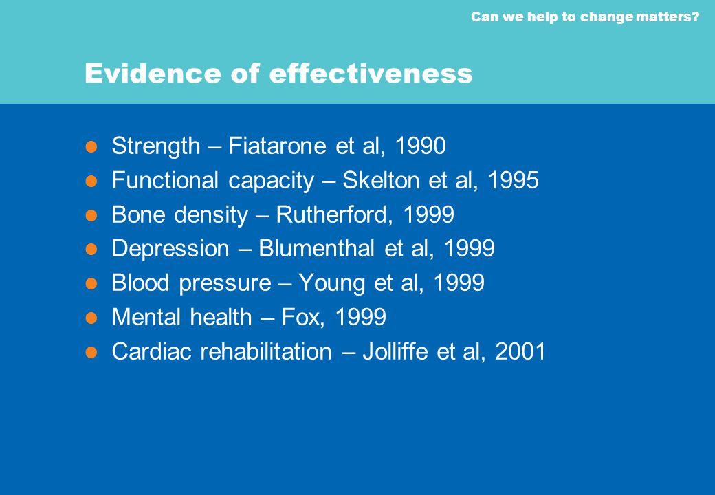 Can we help to change matters? Evidence of effectiveness Strength – Fiatarone et al, 1990 Functional capacity – Skelton et al, 1995 Bone density – Rut