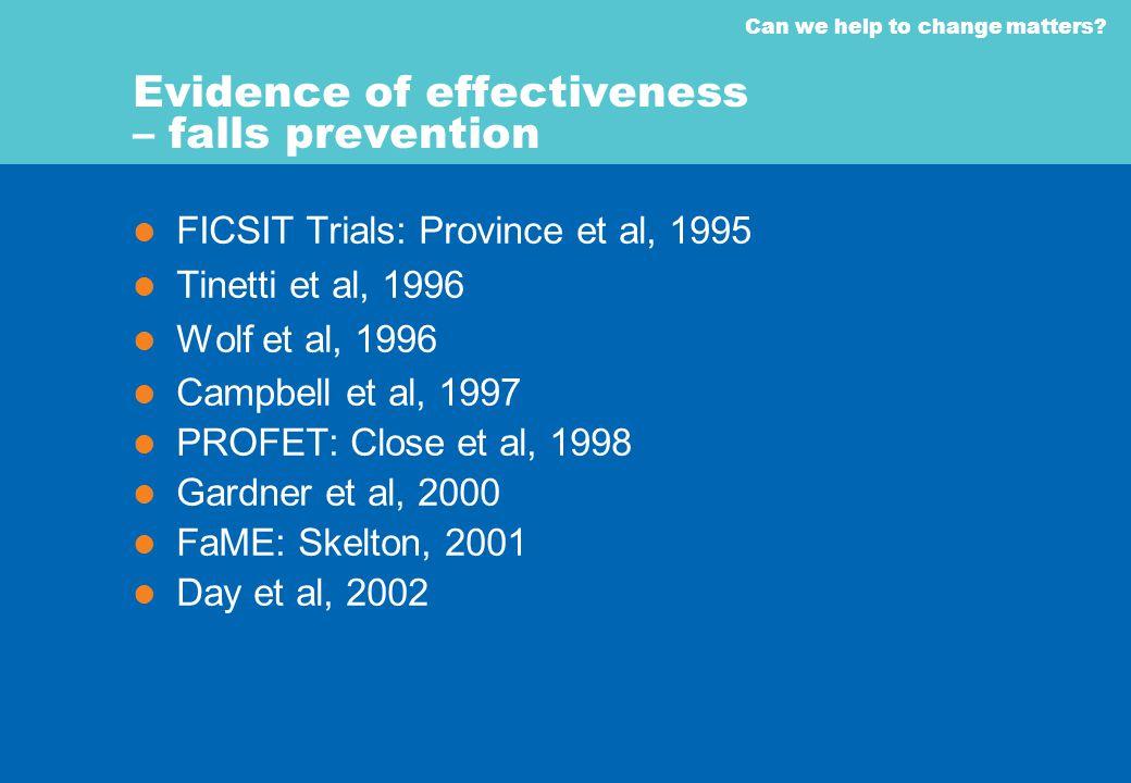 Can we help to change matters? Evidence of effectiveness – falls prevention FICSIT Trials: Province et al, 1995 Tinetti et al, 1996 Wolf et al, 1996 C