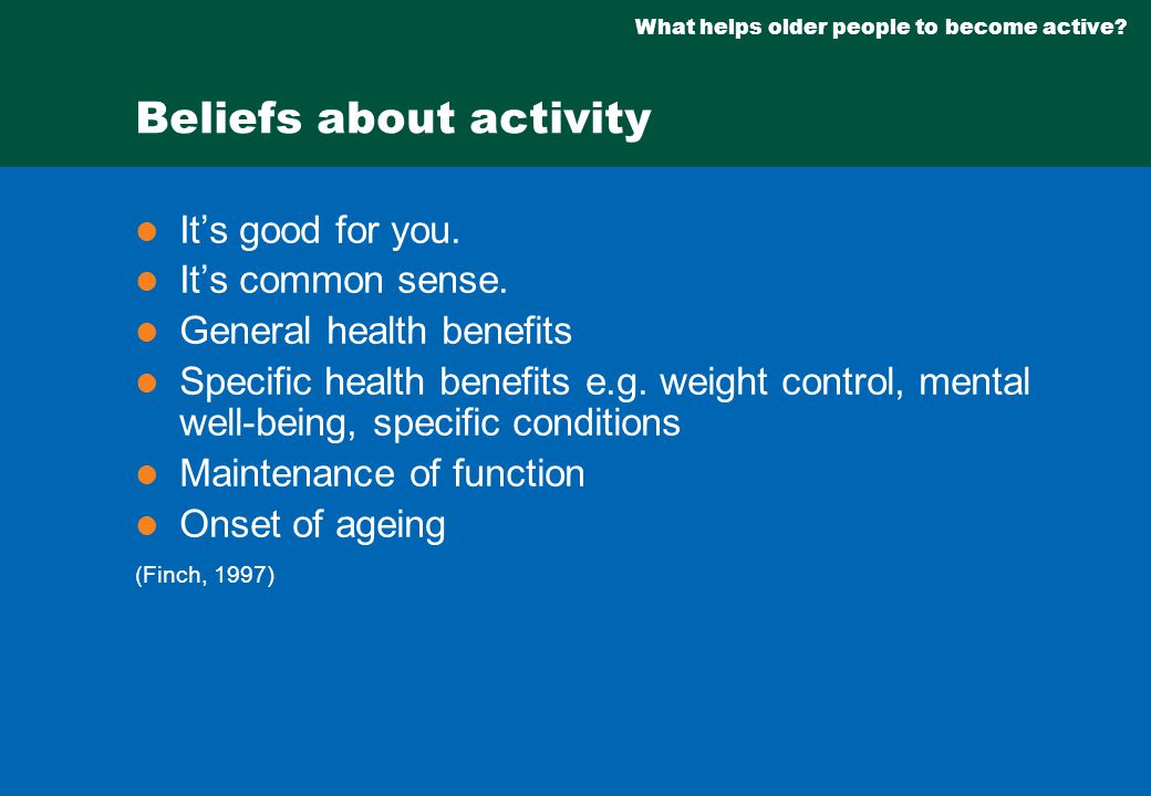 What helps older people to become active.Beliefs about activity It's good for you.