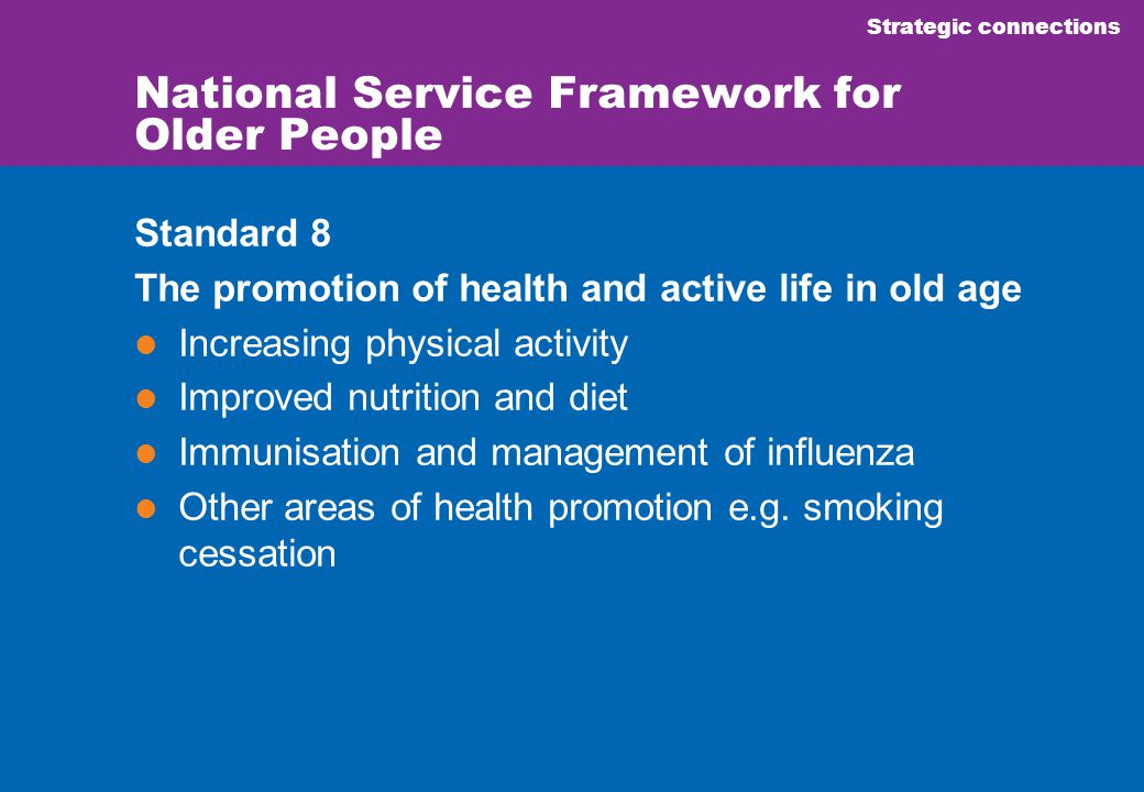 Strategic connections National Service Framework for Older People Standard 8 The promotion of health and active life in old age Increasing physical activity Improved nutrition and diet Immunisation and management of influenza Other areas of health promotion e.g.