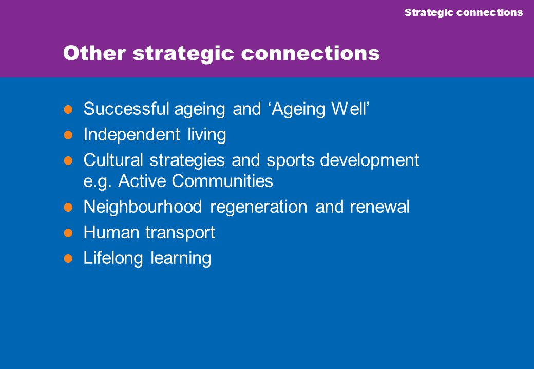 Strategic connections Other strategic connections Successful ageing and 'Ageing Well' Independent living Cultural strategies and sports development e.g.