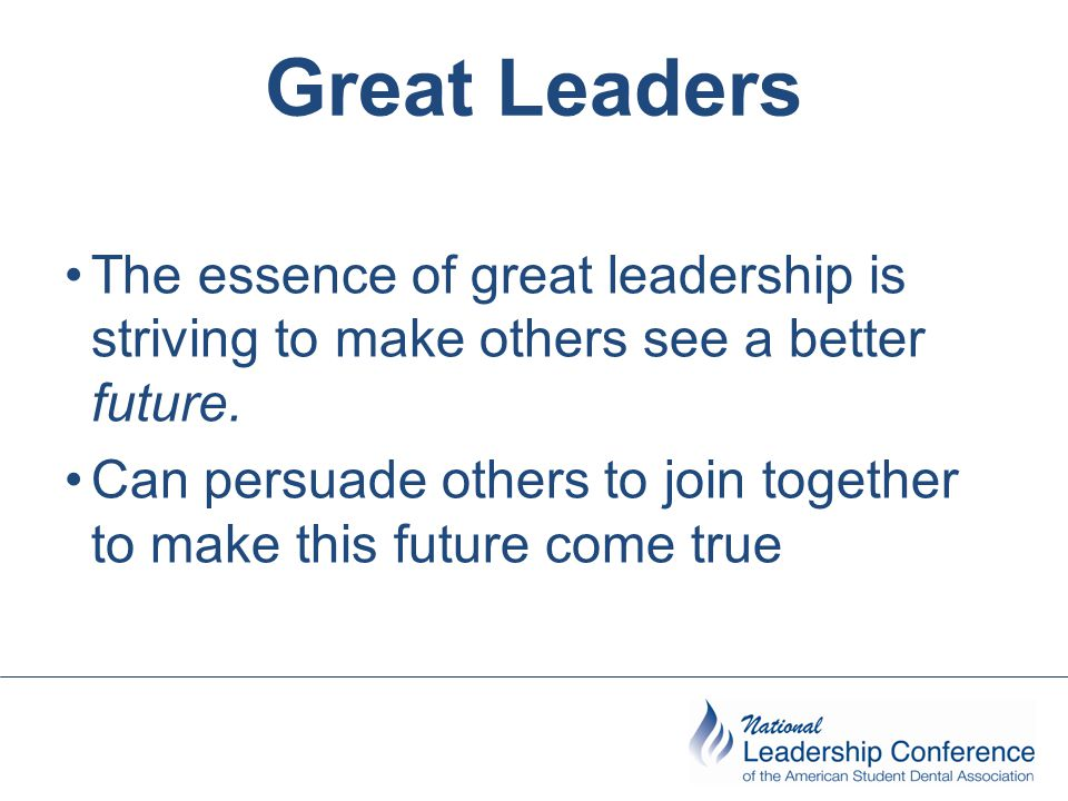 Great Leaders The essence of great leadership is striving to make others see a better future. Can persuade others to join together to make this future