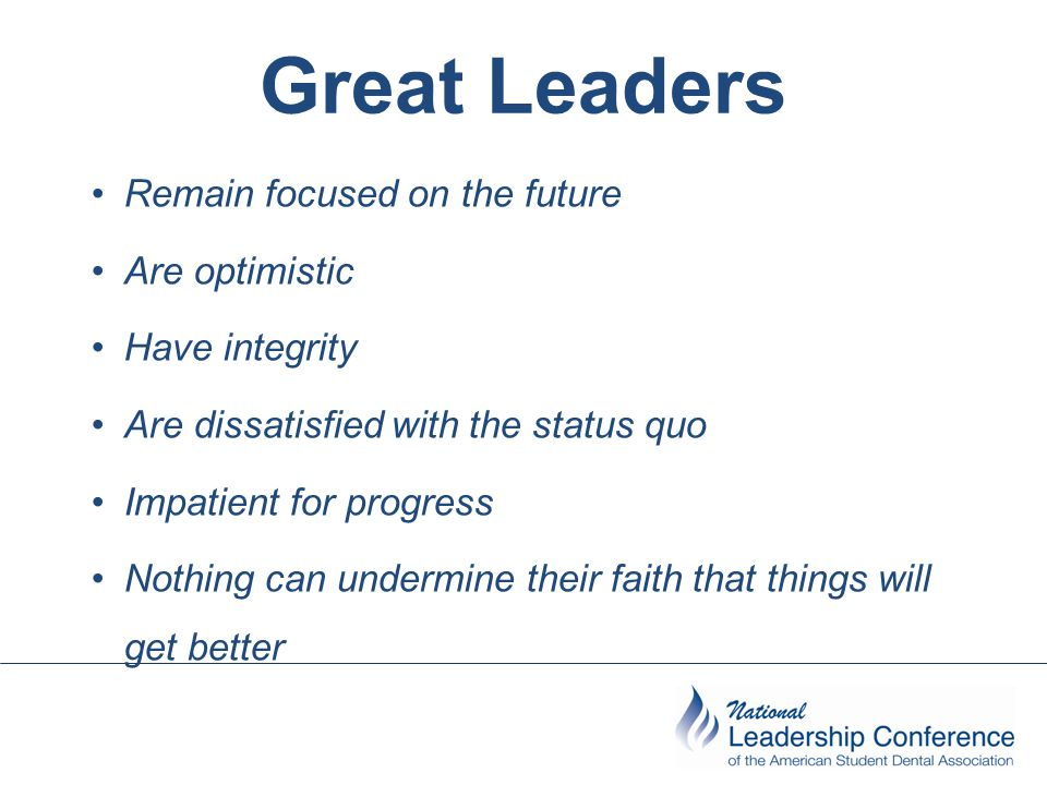 Great Leaders Remain focused on the future Are optimistic Have integrity Are dissatisfied with the status quo Impatient for progress Nothing can under