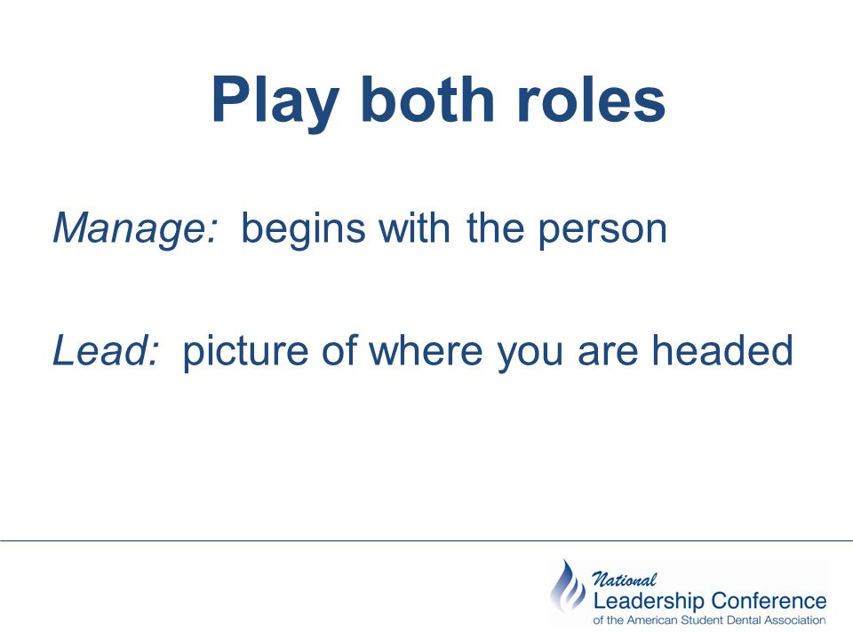 Play both roles Manage: begins with the person Lead: picture of where you are headed