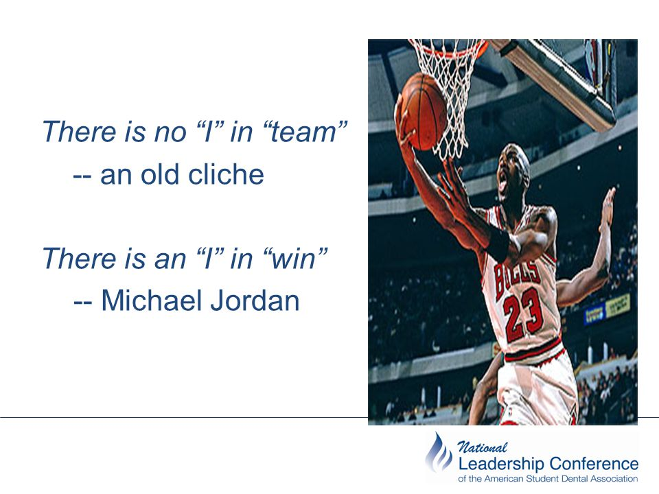 "There is no ""I"" in ""team"" -- an old cliche There is an ""I"" in ""win"" -- Michael Jordan"