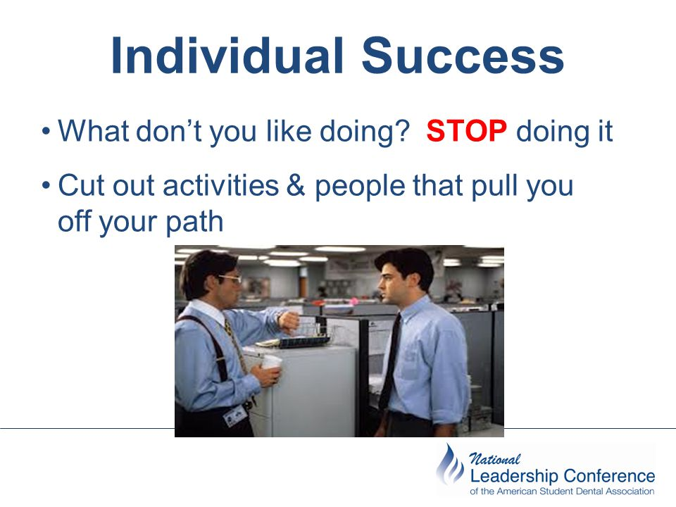 Individual Success What don't you like doing? STOP doing it Cut out activities & people that pull you off your path