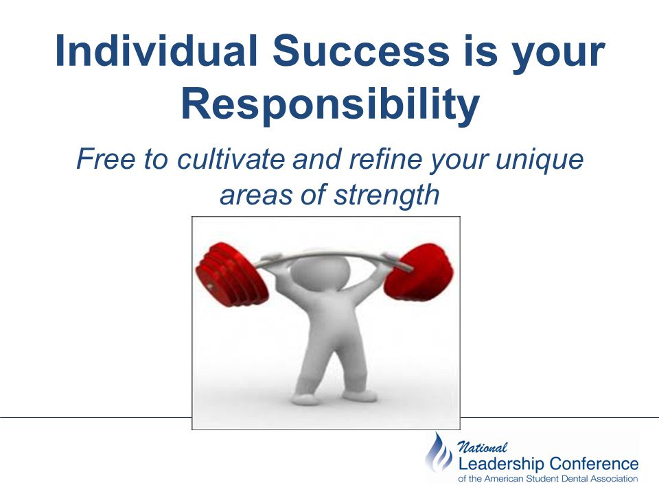 Individual Success is your Responsibility Free to cultivate and refine your unique areas of strength