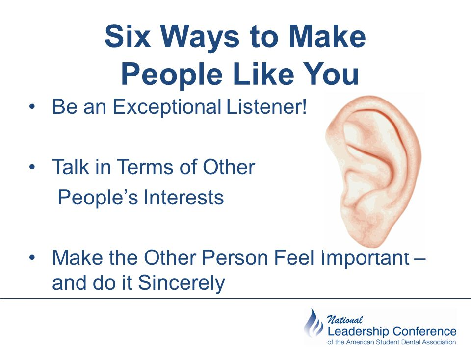 Six Ways to Make People Like You Be an Exceptional Listener! Talk in Terms of Other People's Interests Make the Other Person Feel Important – and do i