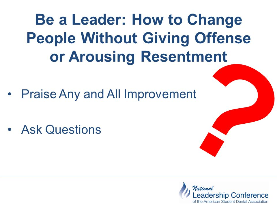 Be a Leader: How to Change People Without Giving Offense or Arousing Resentment Praise Any and All Improvement Ask Questions ?