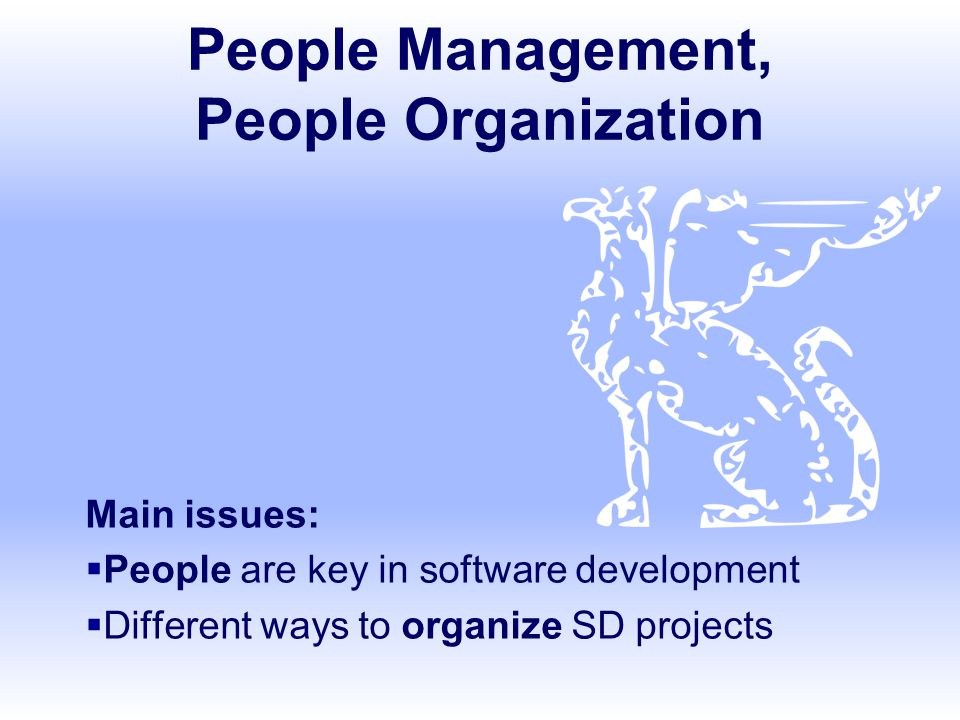 People Management, People Organization Main issues:  People are key in software development  Different ways to organize SD projects