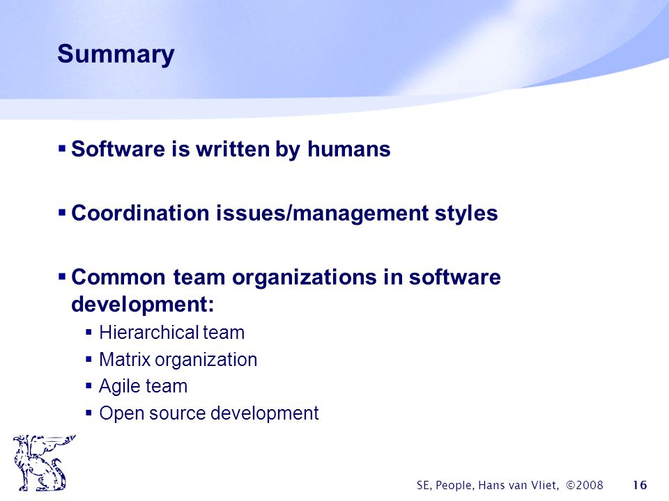 SE, People, Hans van Vliet, ©2008 16 Summary  Software is written by humans  Coordination issues/management styles  Common team organizations in software development:  Hierarchical team  Matrix organization  Agile team  Open source development