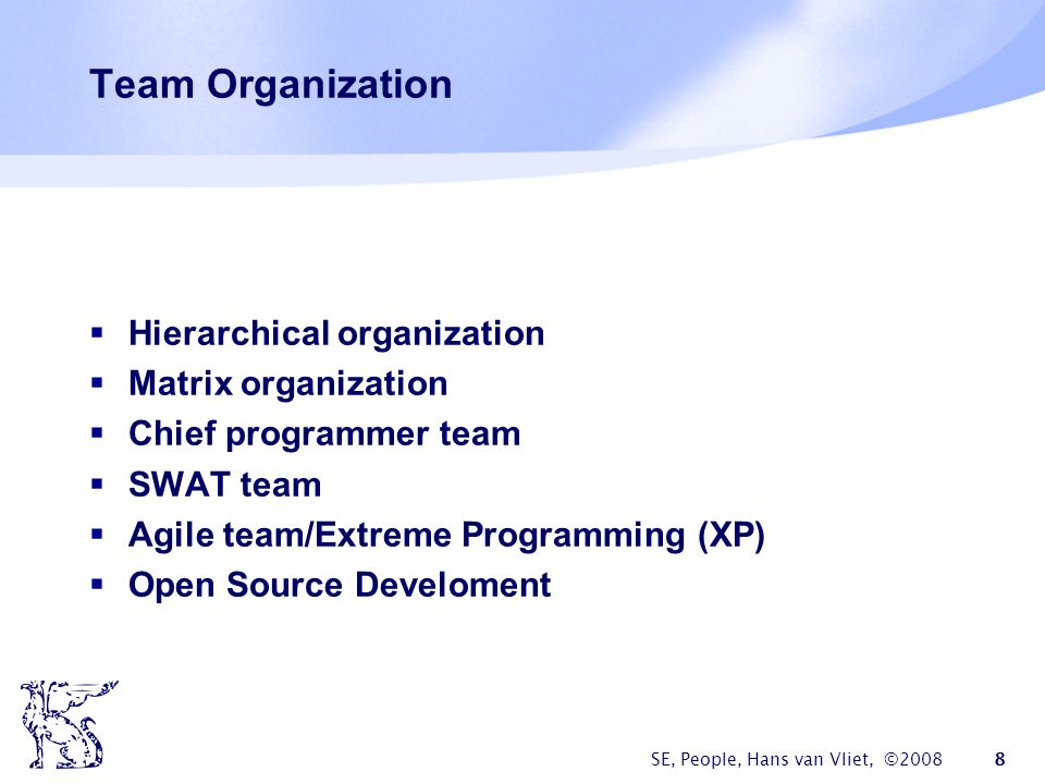 SE, People, Hans van Vliet, ©2008 8 Team Organization  Hierarchical organization  Matrix organization  Chief programmer team  SWAT team  Agile team/Extreme Programming (XP)  Open Source Develoment
