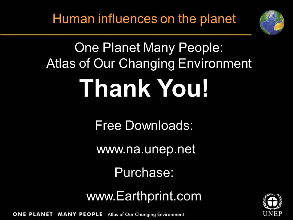 One Planet Many People: Atlas of Our Changing Environment Thank You! Free Downloads: www.na.unep.net Purchase: www.Earthprint.com Human influences on