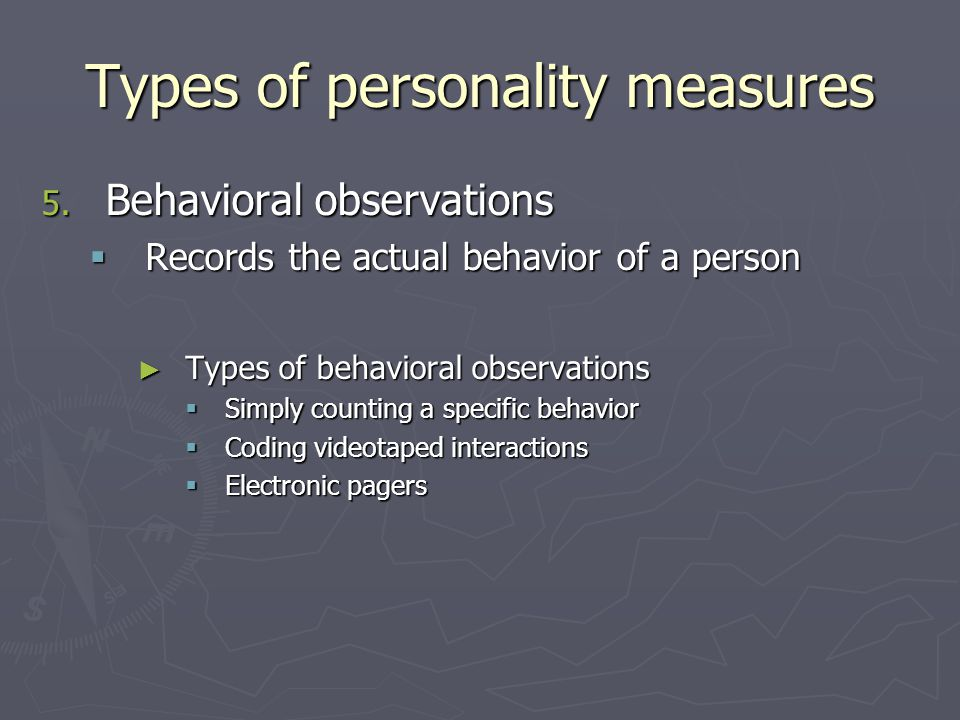 5. Behavioral observations  Records the actual behavior of a person ► Types of behavioral observations  Simply counting a specific behavior  Coding